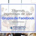 3 ingeniosas formas de usar Grupos de Facebook en tu empresa
