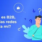 Mi empresa es B2B, ¿son útiles las redes sociales para mí?